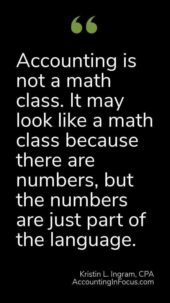 Accounting is not a math class. It may look like a math class because there are numbers, but the numbers are just part of the language. Kristin L. Ingram, CPA AccountingInFocus.com