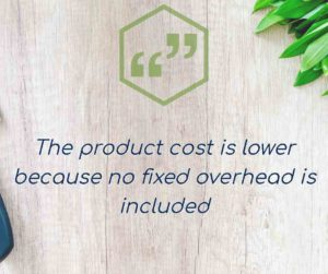 the product cost is lower because no fixed overhead is included
